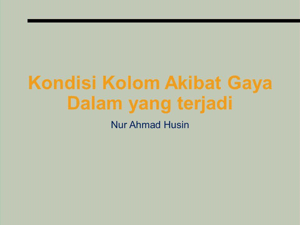 Kondisi Kolom Akibat Gaya Dalam yang terjadi Nur Ahmad Husin