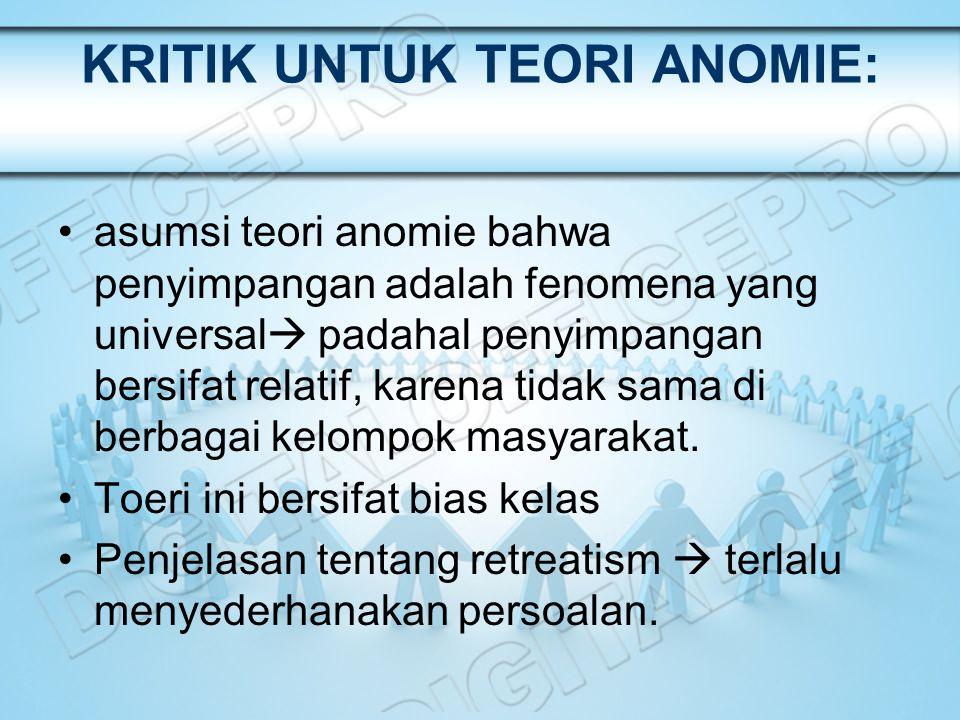 KRITIK UNTUK TEORI ANOMIE: asumsi teori anomie bahwa penyimpangan adalah fenomena yang universal  padahal penyimpangan bersifat relatif, karena tidak