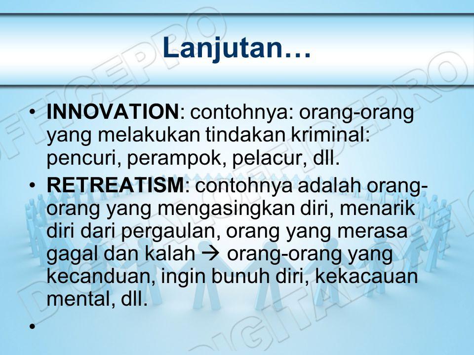 Lanjutan… INNOVATION: contohnya: orang-orang yang melakukan tindakan kriminal: pencuri, perampok, pelacur, dll. RETREATISM: contohnya adalah orang- or