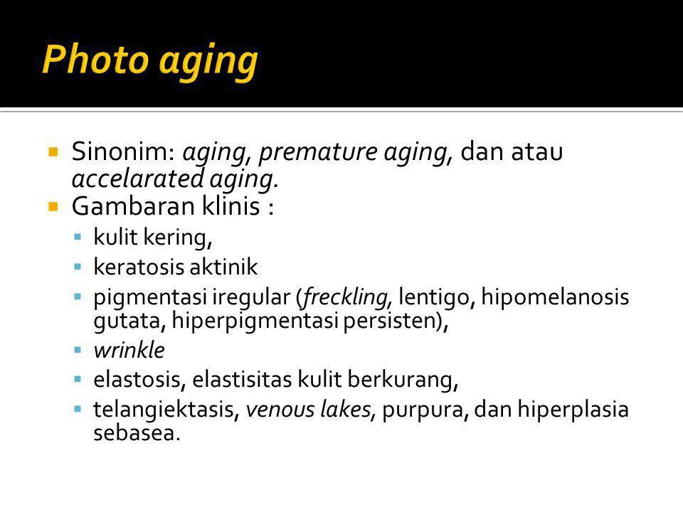  Sinonim: aging, premature aging, dan atau accelarated aging.  Gambaran klinis :  kulit kering,  keratosis aktinik  pigmentasi iregular (frecklin