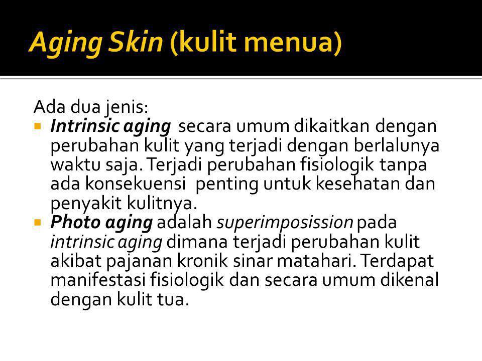 Ada dua jenis:  Intrinsic aging secara umum dikaitkan dengan perubahan kulit yang terjadi dengan berlalunya waktu saja. Terjadi perubahan fisiologik