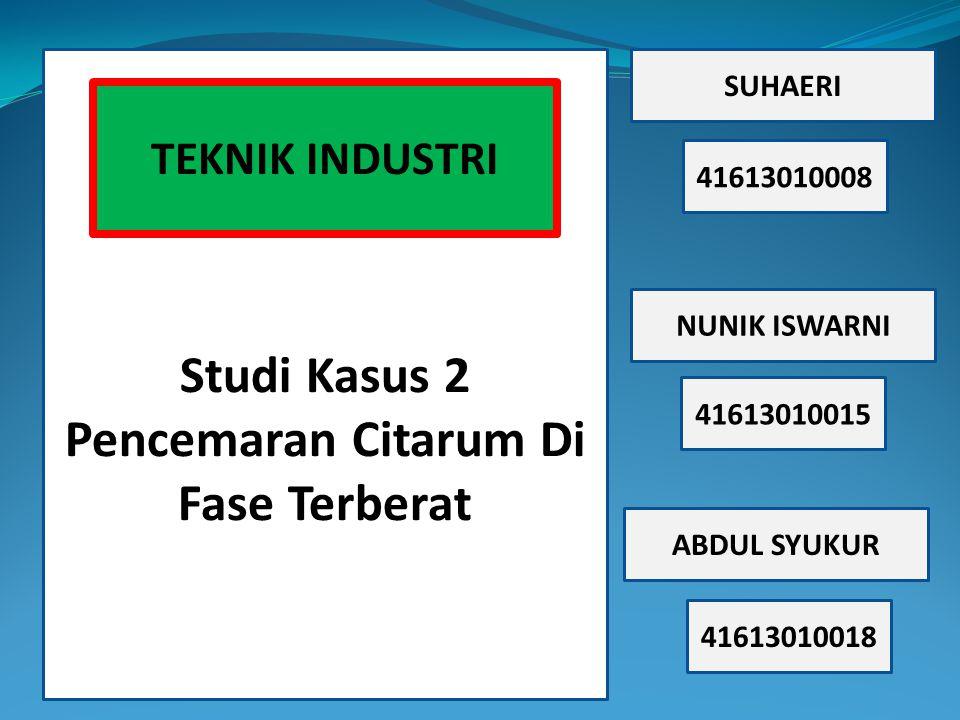 Studi Kasus 2 Pencemaran Citarum Di Fase Terberat SUHAERI 41613010008 NUNIK ISWARNI ABDUL SYUKUR 41613010015 41613010018 TEKNIK INDUSTRI