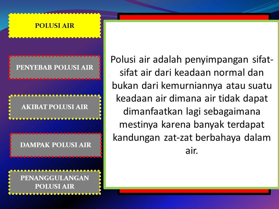 POLUSI AIR PENYEBAB POLUSI AIR AKIBAT POLUSI AIR PENANGGULANGAN POLUSI AIR DAMPAK POLUSI AIR Polusi air adalah penyimpangan sifat- sifat air dari kead