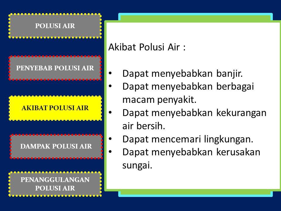 POLUSI AIR PENYEBAB POLUSI AIR AKIBAT POLUSI AIR PENANGGULANGAN POLUSI AIR DAMPAK POLUSI AIR Akibat Polusi Air : Dapat menyebabkan banjir. Dapat menye