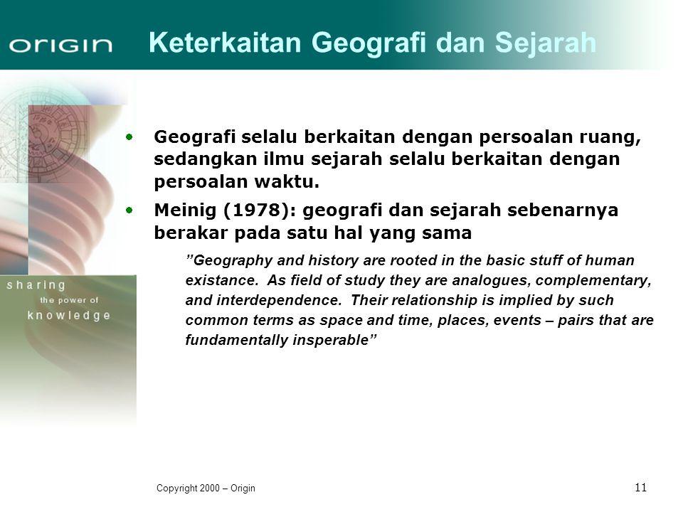 Copyright 2000 – Origin 11 Keterkaitan Geografi dan Sejarah Geografi selalu berkaitan dengan persoalan ruang, sedangkan ilmu sejarah selalu berkaitan