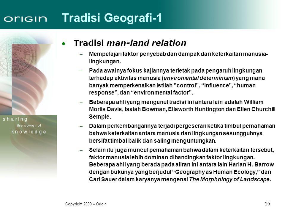Copyright 2000 – Origin 16 Tradisi Geografi-1 Tradisi man-land relation  Mempelajari faktor penyebab dan dampak dari keterkaitan manusia- lingkungan