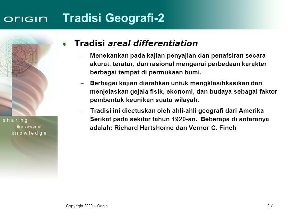 Copyright 2000 – Origin 17 Tradisi Geografi-2 Tradisi areal differentiation  Menekankan pada kajian penyajian dan penafsiran secara akurat, teratur,