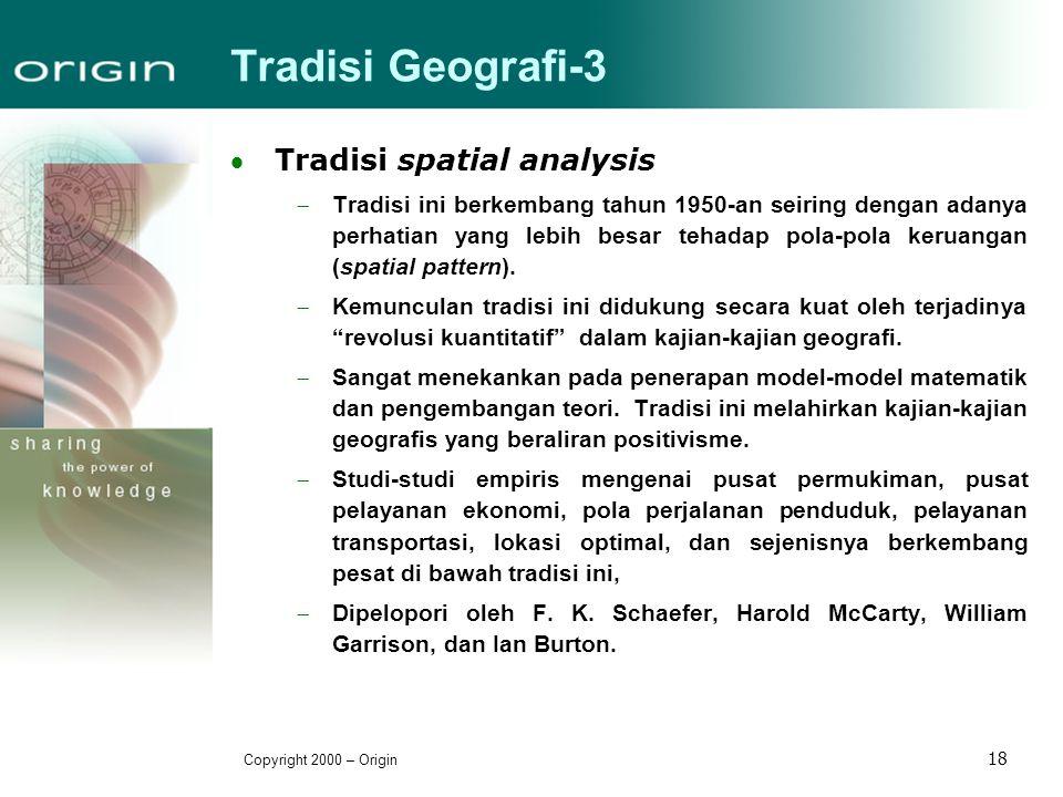 Copyright 2000 – Origin 18 Tradisi Geografi-3 Tradisi spatial analysis  Tradisi ini berkembang tahun 1950-an seiring dengan adanya perhatian yang le