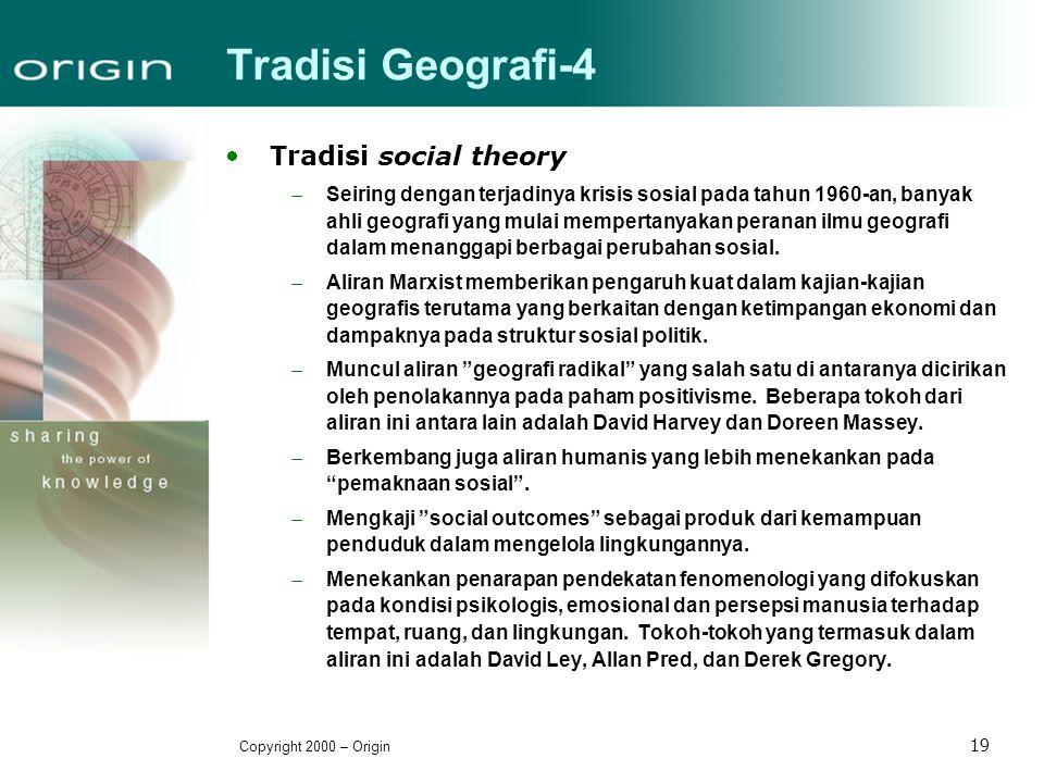 Copyright 2000 – Origin 19 Tradisi Geografi-4 Tradisi social theory  Seiring dengan terjadinya krisis sosial pada tahun 1960-an, banyak ahli geograf