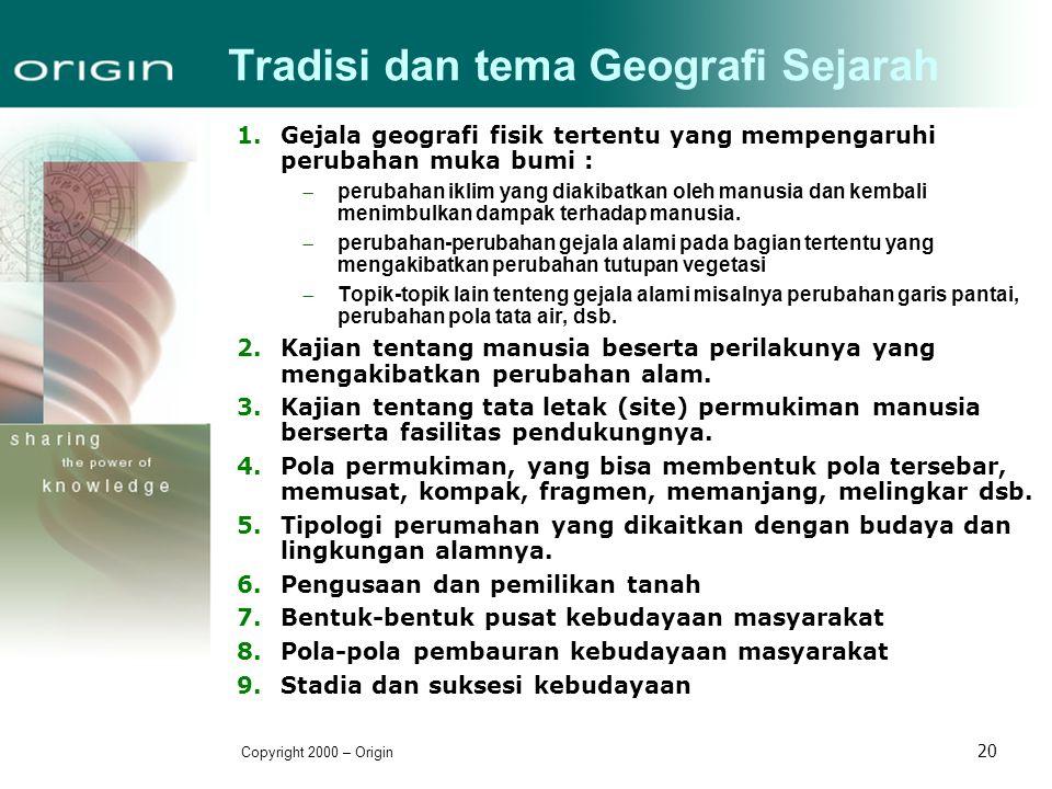 Copyright 2000 – Origin 20 Tradisi dan tema Geografi Sejarah 1.Gejala geografi fisik tertentu yang mempengaruhi perubahan muka bumi :  perubahan ikli
