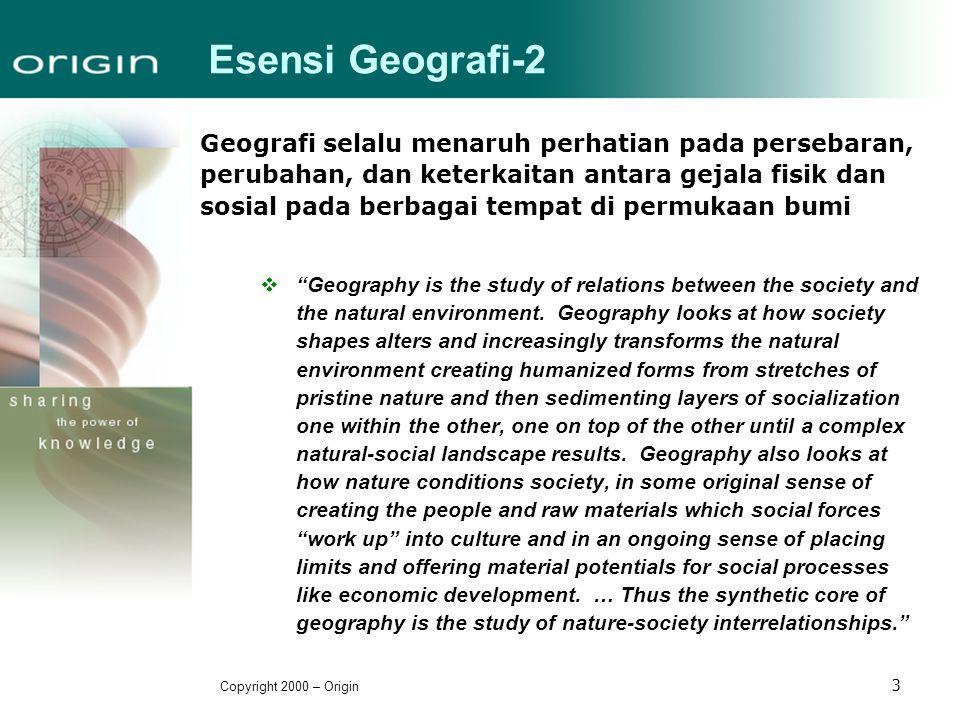 Copyright 2000 – Origin 3 Esensi Geografi-2 Geografi selalu menaruh perhatian pada persebaran, perubahan, dan keterkaitan antara gejala fisik dan sosi