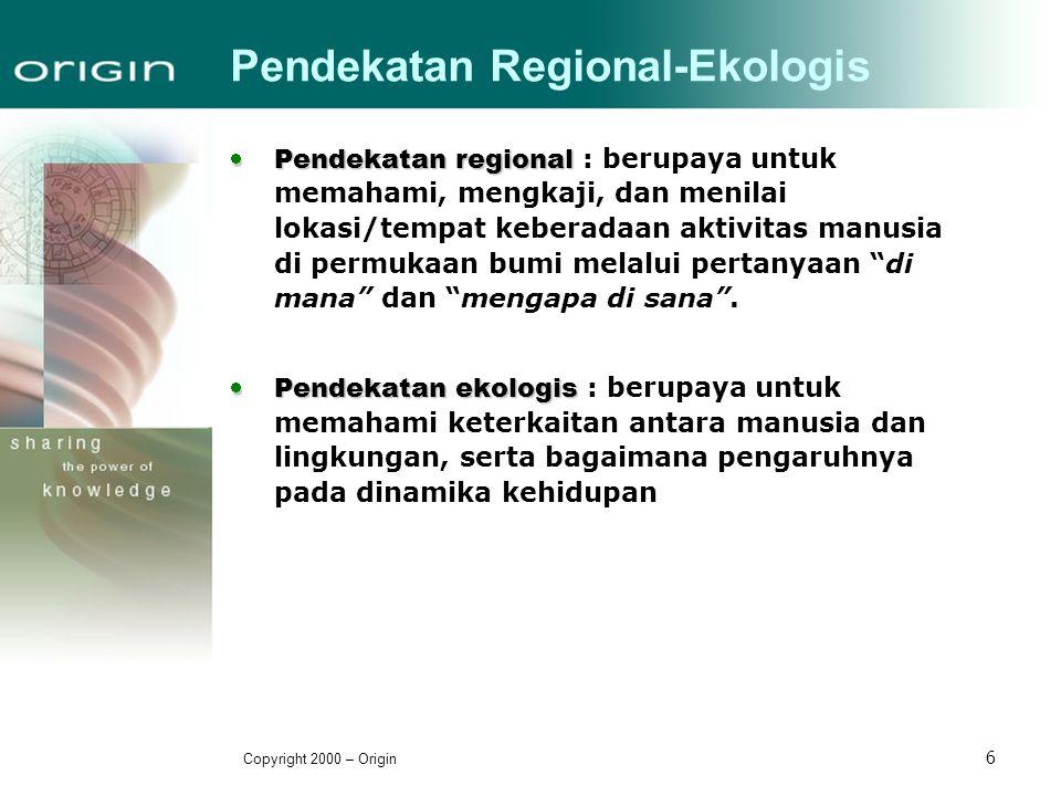 Copyright 2000 – Origin 6 Pendekatan Regional-Ekologis  Pendekatan regional  Pendekatan regional : berupaya untuk memahami, mengkaji, dan menilai lo
