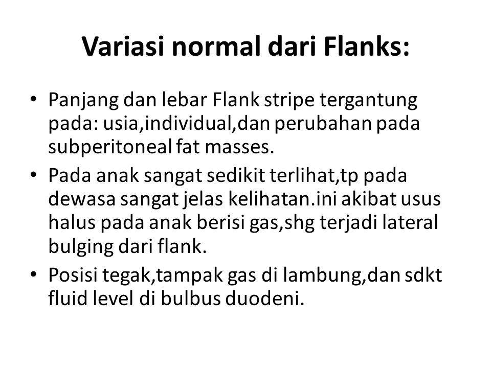 Variasi normal dari Flanks: Panjang dan lebar Flank stripe tergantung pada: usia,individual,dan perubahan pada subperitoneal fat masses. Pada anak san