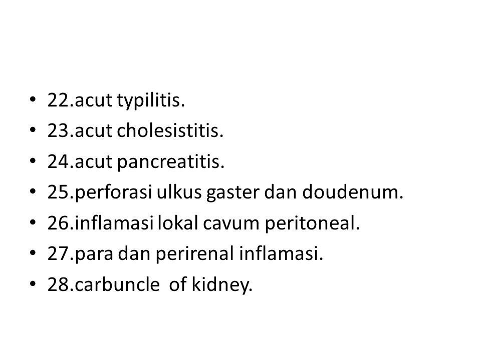 22.acut typilitis. 23.acut cholesistitis. 24.acut pancreatitis. 25.perforasi ulkus gaster dan doudenum. 26.inflamasi lokal cavum peritoneal. 27.para d