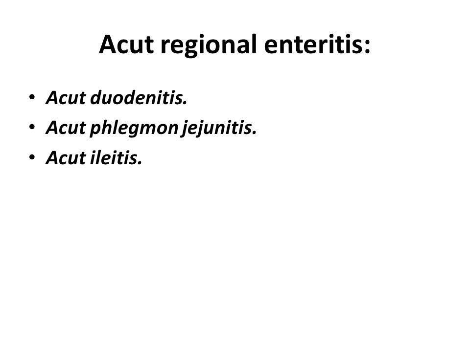 Acut regional enteritis: Acut duodenitis. Acut phlegmon jejunitis. Acut ileitis.