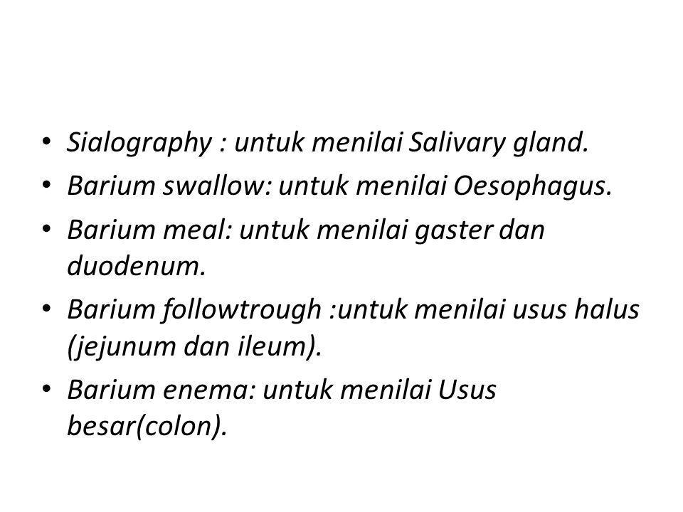 Sialography : untuk menilai Salivary gland. Barium swallow: untuk menilai Oesophagus. Barium meal: untuk menilai gaster dan duodenum. Barium followtro