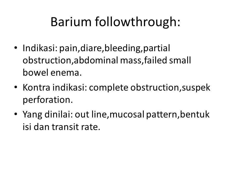Barium followthrough: Indikasi: pain,diare,bleeding,partial obstruction,abdominal mass,failed small bowel enema. Kontra indikasi: complete obstruction