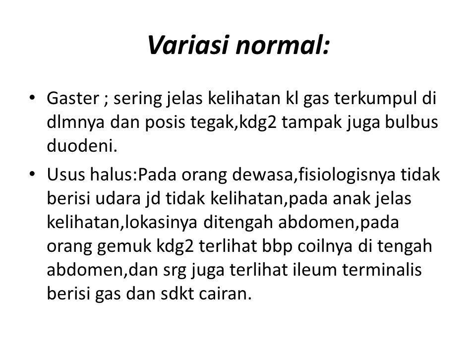 Variasi normal: Gaster ; sering jelas kelihatan kl gas terkumpul di dlmnya dan posis tegak,kdg2 tampak juga bulbus duodeni. Usus halus:Pada orang dewa