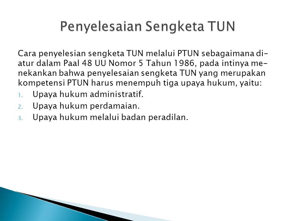 Cara penyelesian sengketa TUN melalui PTUN sebagaimana di- atur dalam Paal 48 UU Nomor 5 Tahun 1986, pada intinya me- nekankan bahwa penyelesaian sengketa TUN yang merupakan kompetensi PTUN harus menempuh tiga upaya hukum, yaitu: 1.