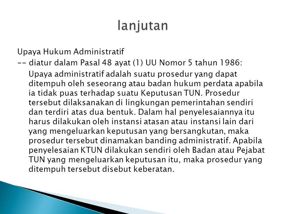 Upaya Hukum Administratif -- diatur dalam Pasal 48 ayat (1) UU Nomor 5 tahun 1986: Upaya administratif adalah suatu prosedur yang dapat ditempuh oleh seseorang atau badan hukum perdata apabila ia tidak puas terhadap suatu Keputusan TUN.