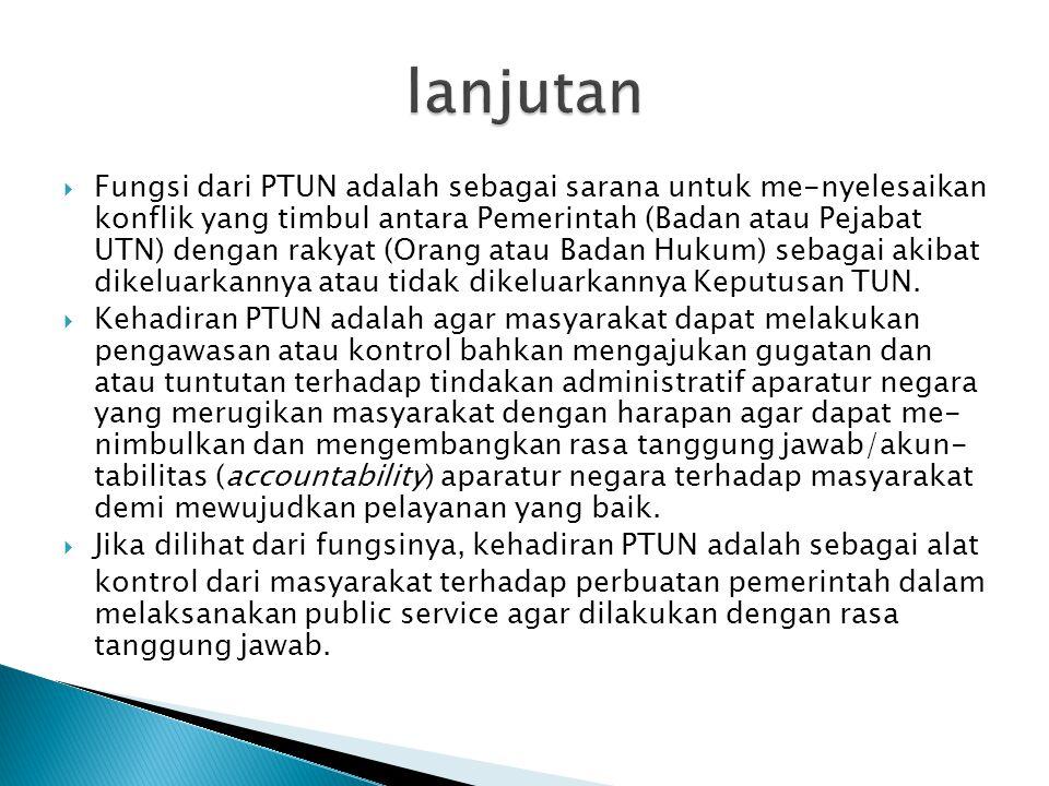  Fungsi dari PTUN adalah sebagai sarana untuk me-nyelesaikan konflik yang timbul antara Pemerintah (Badan atau Pejabat UTN) dengan rakyat (Orang atau Badan Hukum) sebagai akibat dikeluarkannya atau tidak dikeluarkannya Keputusan TUN.