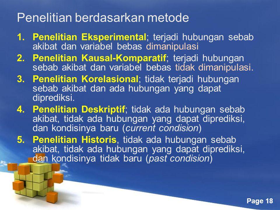 Page 18 Penelitian berdasarkan metode 1.Penelitian Eksperimental; terjadi hubungan sebab akibat dan variabel bebas dimanipulasi 2.Penelitian Kausal-Komparatif; terjadi hubungan sebab akibat dan variabel bebas tidak dimanipulasi.