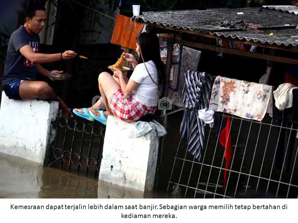 Kemesraan dapat terjalin lebih dalam saat banjir. Sebagian warga memilih tetap bertahan di kediaman mereka.