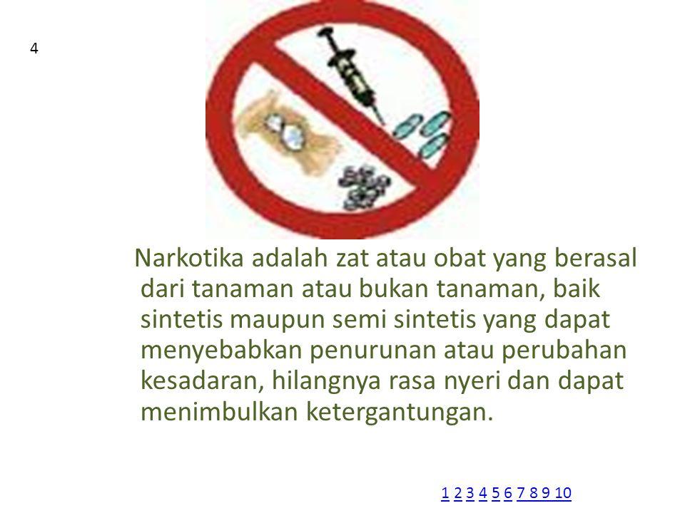 Narkotika adalah zat atau obat yang berasal dari tanaman atau bukan tanaman, baik sintetis maupun semi sintetis yang dapat menyebabkan penurunan atau