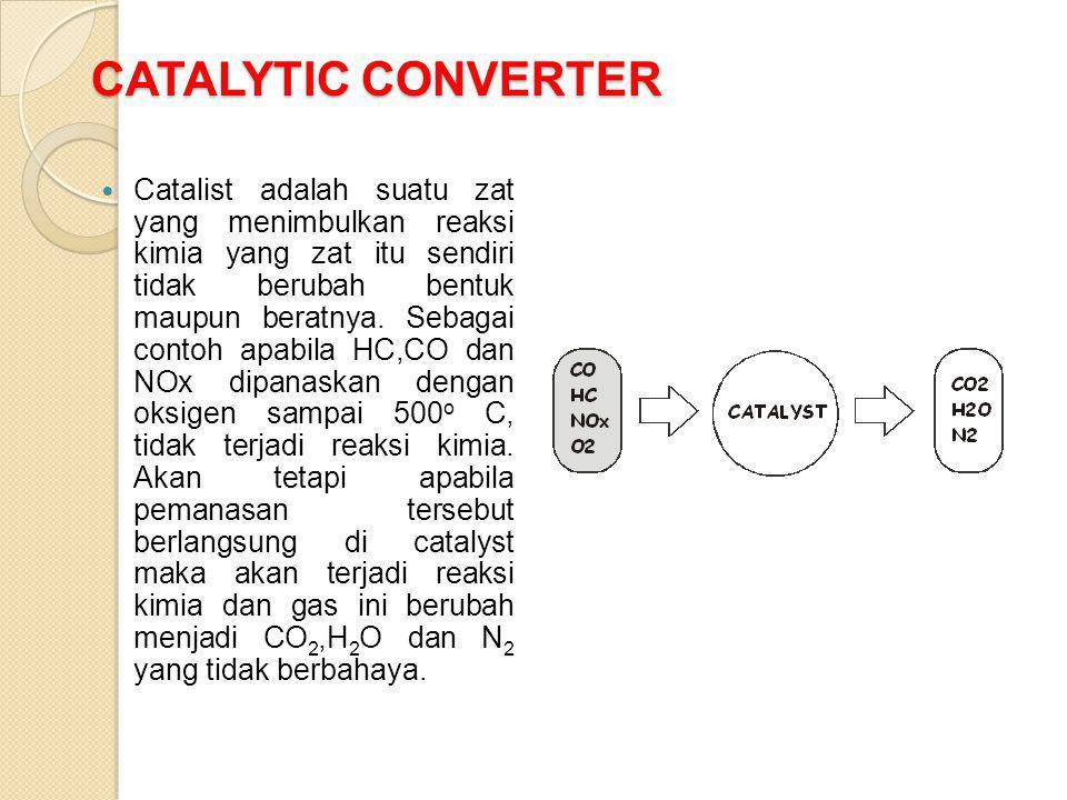CATALYTIC CONVERTER Catalist adalah suatu zat yang menimbulkan reaksi kimia yang zat itu sendiri tidak berubah bentuk maupun beratnya. Sebagai contoh