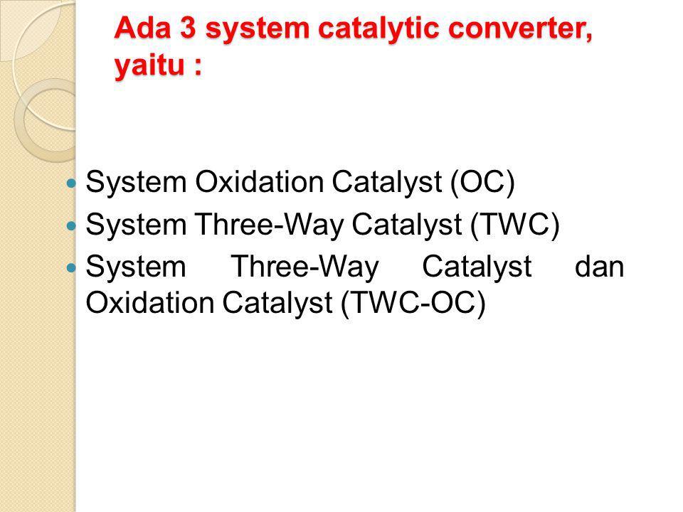 Ada 3 system catalytic converter, yaitu : System Oxidation Catalyst (OC) System Three-Way Catalyst (TWC) System Three-Way Catalyst dan Oxidation Catal
