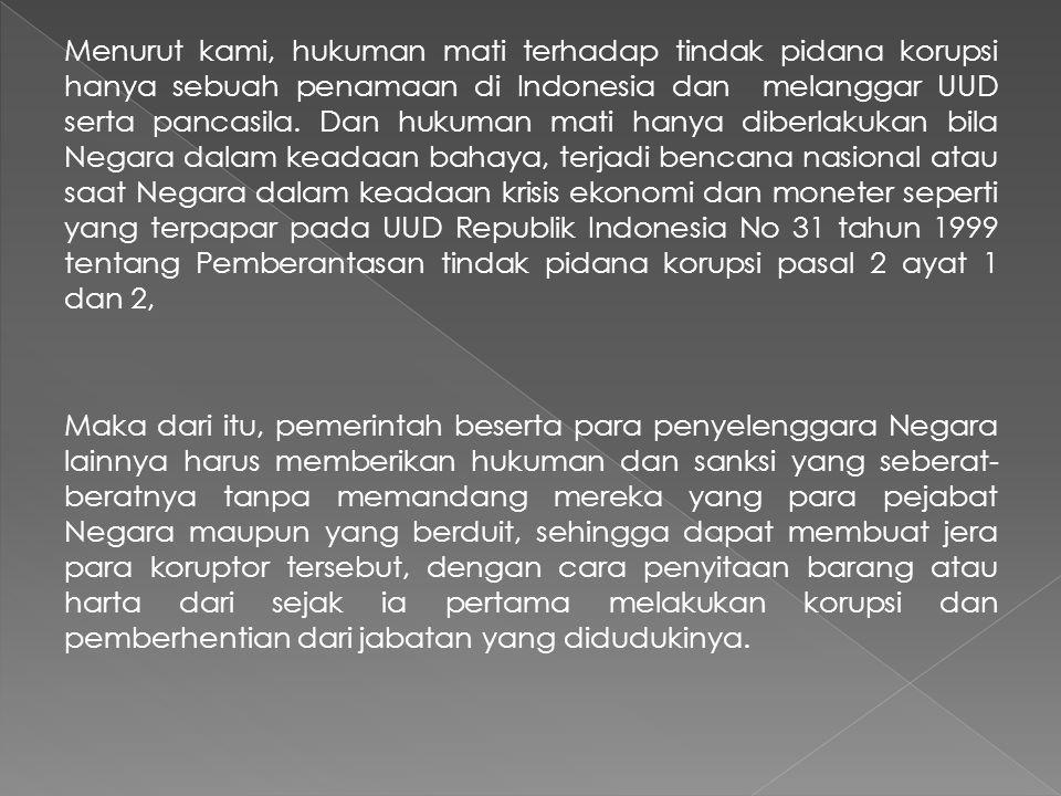 Menurut kami, hukuman mati terhadap tindak pidana korupsi hanya sebuah penamaan di Indonesia dan melanggar UUD serta pancasila. Dan hukuman mati hanya