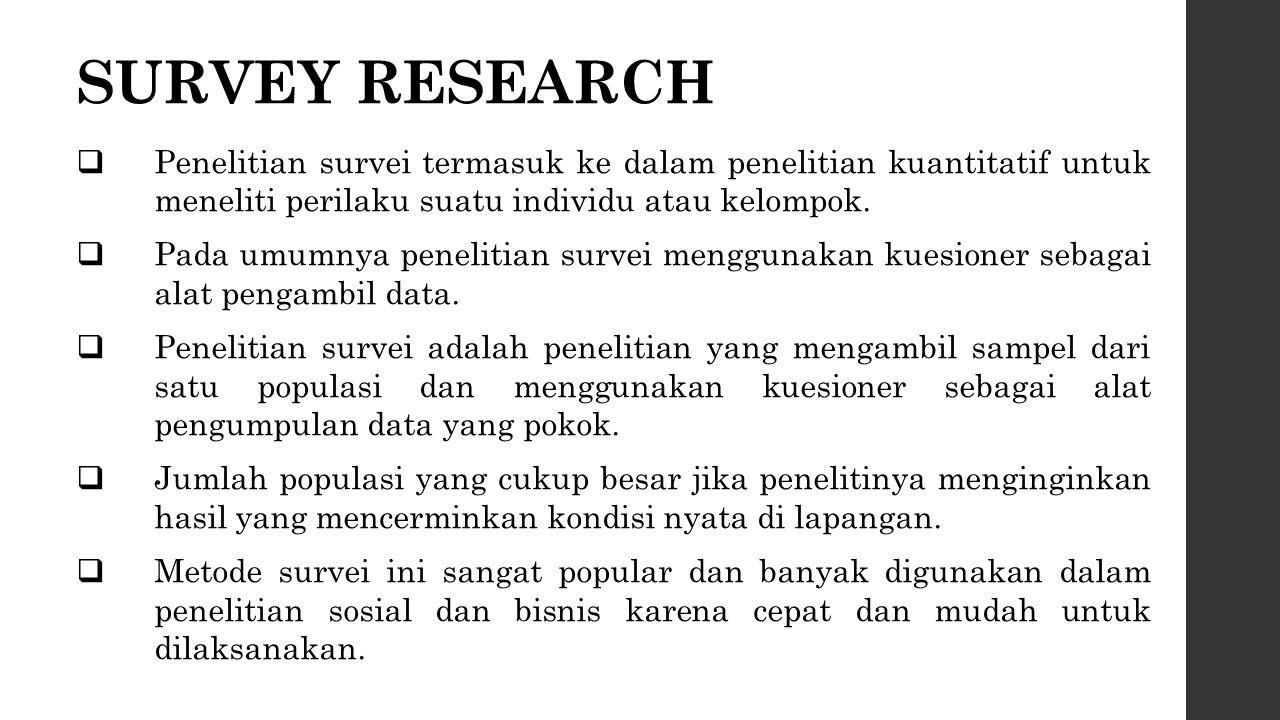 SURVEY RESEARCH  Penelitian survei termasuk ke dalam penelitian kuantitatif untuk meneliti perilaku suatu individu atau kelompok.  Pada umumnya pene