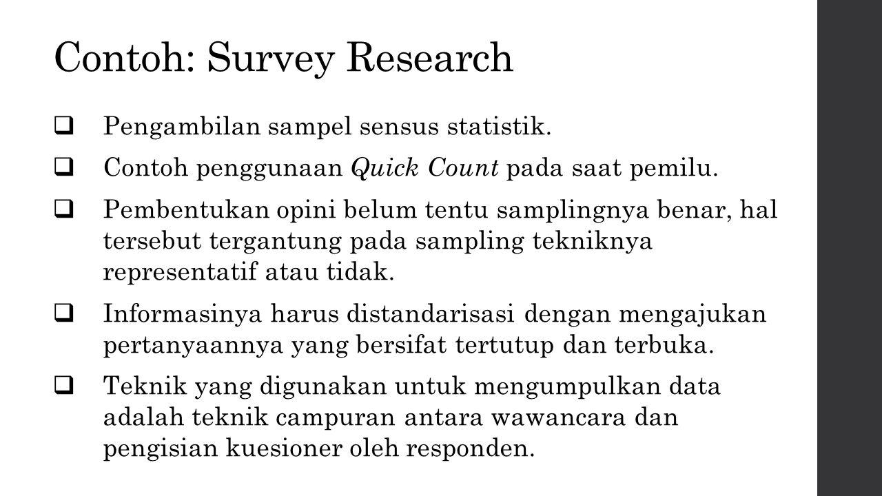 Contoh: Survey Research  Pengambilan sampel sensus statistik.  Contoh penggunaan Quick Count pada saat pemilu.  Pembentukan opini belum tentu sampl