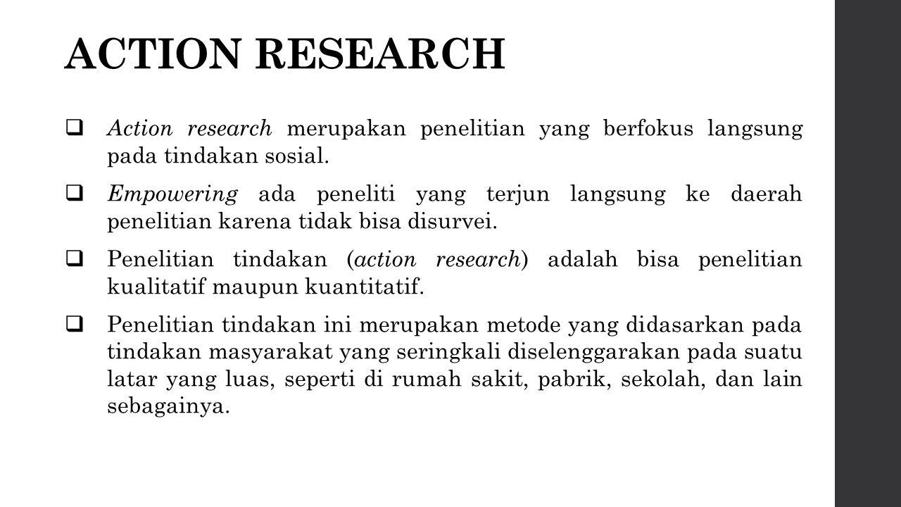 ACTION RESEARCH  Action research merupakan penelitian yang berfokus langsung pada tindakan sosial.  Empowering ada peneliti yang terjun langsung ke