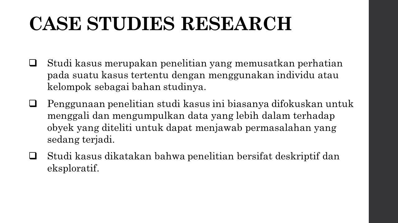 CASE STUDIES RESEARCH  Studi kasus merupakan penelitian yang memusatkan perhatian pada suatu kasus tertentu dengan menggunakan individu atau kelompok sebagai bahan studinya.