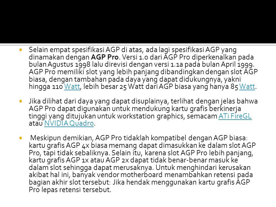  Selain empat spesifikasi AGP di atas, ada lagi spesifikasi AGP yang dinamakan dengan AGP Pro. Versi 1.0 dari AGP Pro diperkenalkan pada bulan Agustu