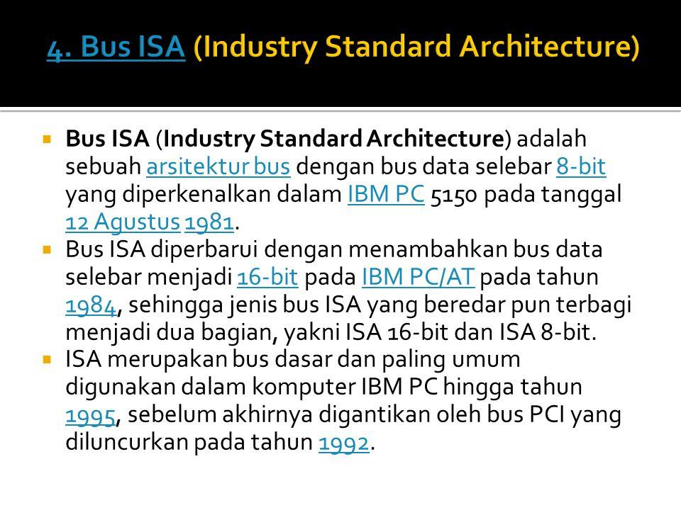  Bus ISA (Industry Standard Architecture) adalah sebuah arsitektur bus dengan bus data selebar 8-bit yang diperkenalkan dalam IBM PC 5150 pada tanggal 12 Agustus 1981.arsitektur bus8-bitIBM PC 12 Agustus1981  Bus ISA diperbarui dengan menambahkan bus data selebar menjadi 16-bit pada IBM PC/AT pada tahun 1984, sehingga jenis bus ISA yang beredar pun terbagi menjadi dua bagian, yakni ISA 16-bit dan ISA 8-bit.16-bitIBM PC/AT 1984  ISA merupakan bus dasar dan paling umum digunakan dalam komputer IBM PC hingga tahun 1995, sebelum akhirnya digantikan oleh bus PCI yang diluncurkan pada tahun 1992.