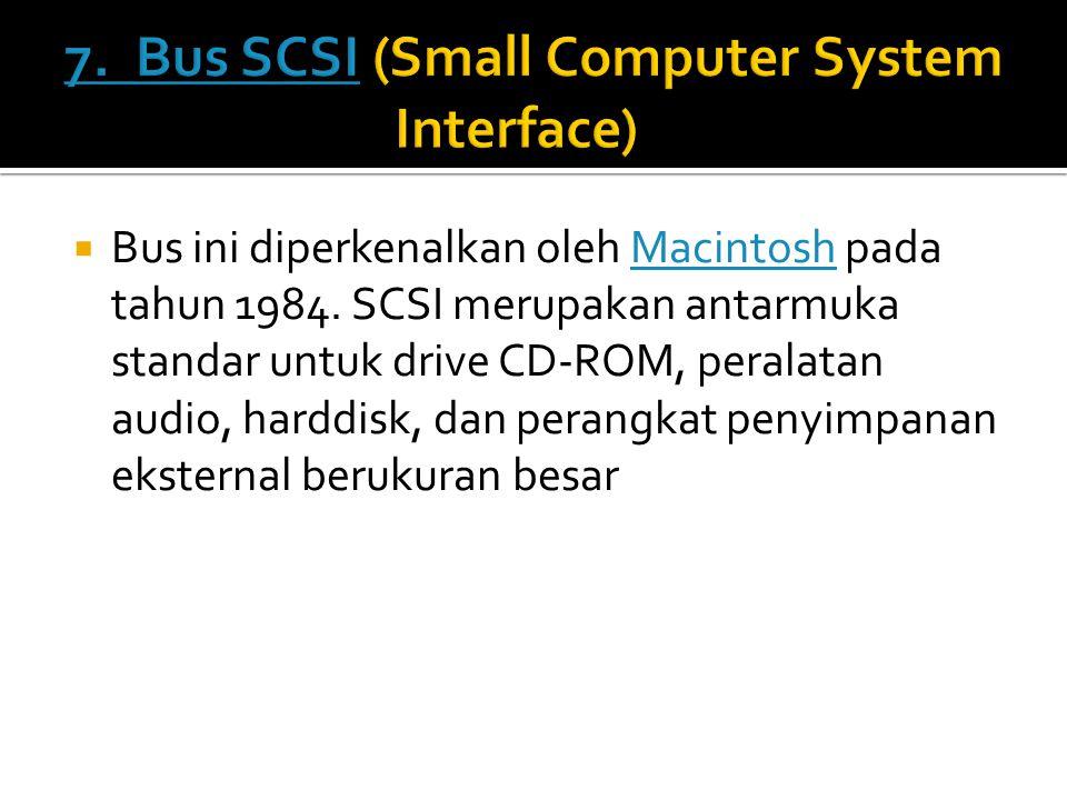  Bus ini diperkenalkan oleh Macintosh pada tahun 1984. SCSI merupakan antarmuka standar untuk drive CD-ROM, peralatan audio, harddisk, dan perangkat