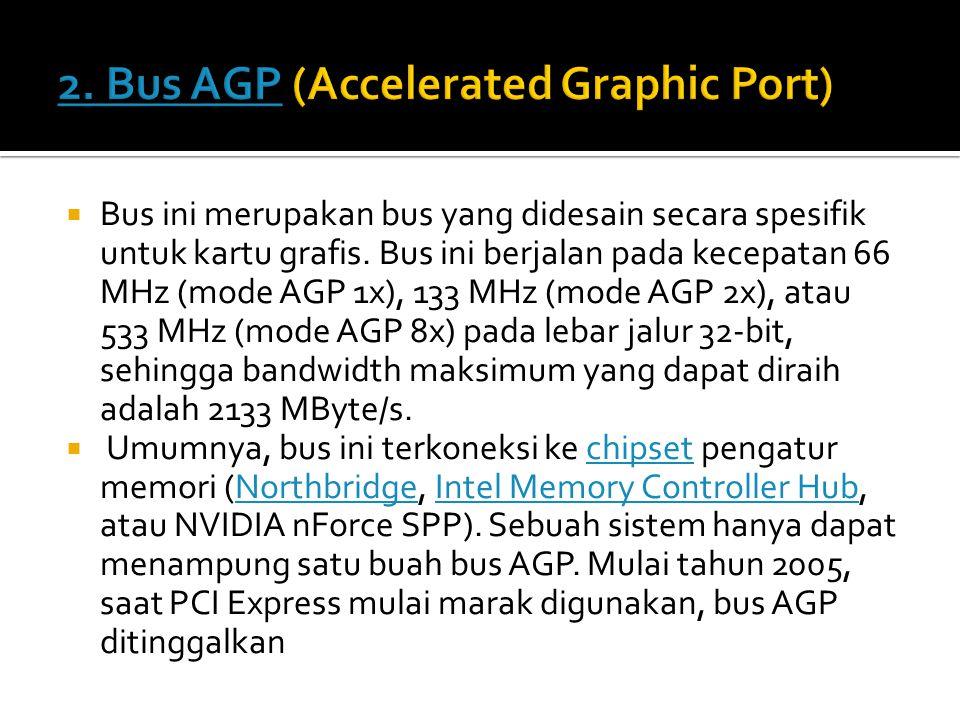  Bus AGP menggantikan bus ISA, bus VESA atau bus PCI yang sebelumnya digunakan.bus ISAbus VESAbus PCI  Spesifikasi AGP pertama kali (1.0) dibuat oleh Intel dalam seri chipset Intel 440 pada Juli tahun 1996.