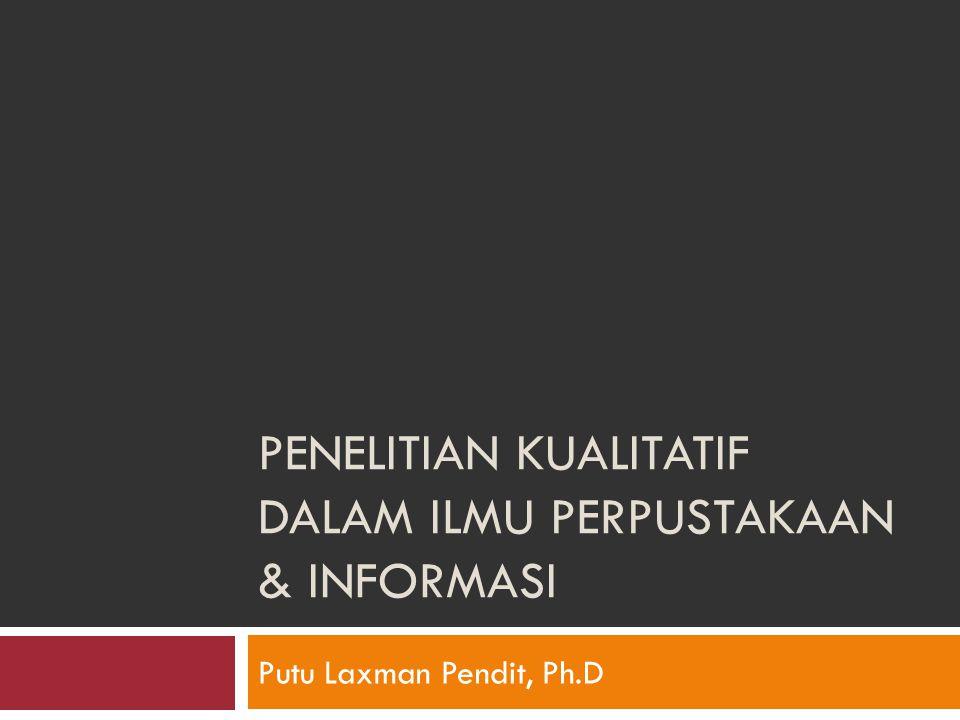 PENELITIAN KUALITATIF DALAM ILMU PERPUSTAKAAN & INFORMASI Putu Laxman Pendit, Ph.D