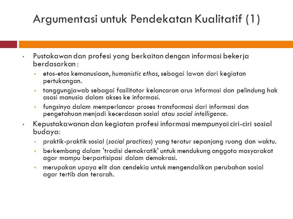 Argumentasi untuk Pendekatan Kualitatif (1) Pustakawan dan profesi yang berkaitan dengan informasi bekerja berdasarkan : etos-etos kemanusiaan, humani
