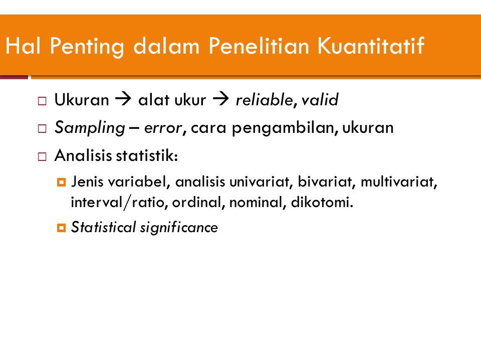 Hal Penting dalam Penelitian Kuantitatif  Ukuran  alat ukur  reliable, valid  Sampling – error, cara pengambilan, ukuran  Analisis statistik:  J
