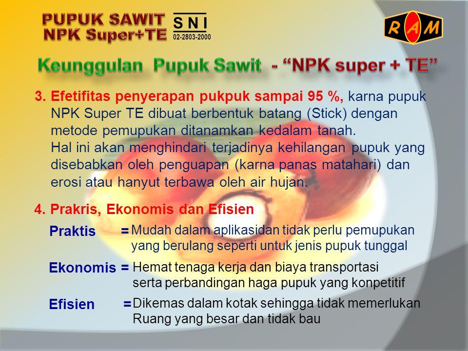 3. Efetifitas penyerapan pukpuk sampai 95 %, karna pupuk NPK Super TE dibuat berbentuk batang (Stick) dengan metode pemupukan ditanamkan kedalam tanah