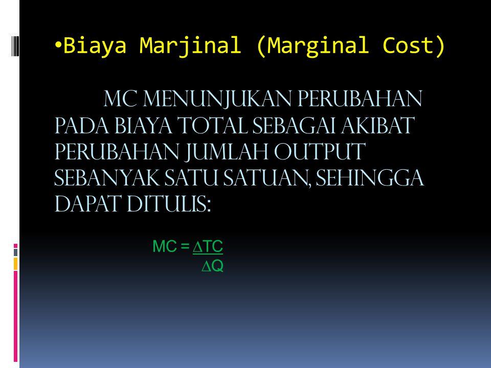 Biaya Marjinal (Marginal Cost) MC menunjukan perubahan pada biaya total sebagai akibat perubahan jumlah output sebanyak satu satuan, sehingga dapat di