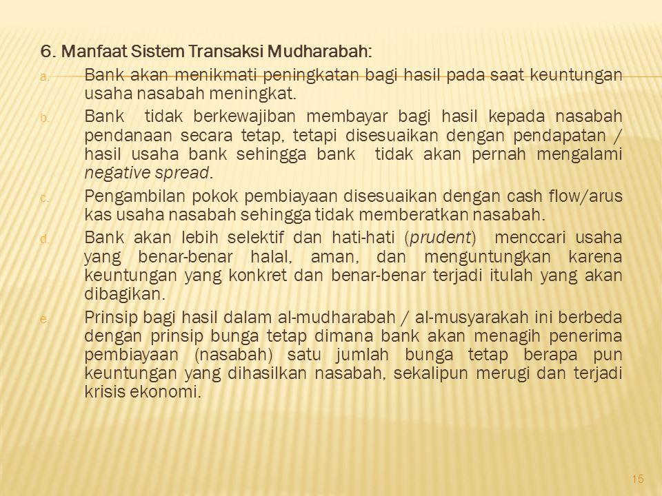 6. Manfaat Sistem Transaksi Mudharabah: a. Bank akan menikmati peningkatan bagi hasil pada saat keuntungan usaha nasabah meningkat. b. Bank tidak berk