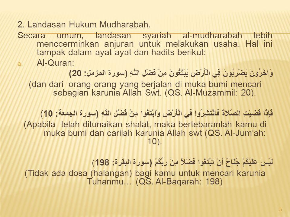 2. Landasan Hukum Mudharabah. Secara umum, landasan syariah al-mudharabah lebih menccerminkan anjuran untuk melakukan usaha. Hal ini tampak dalam ayat