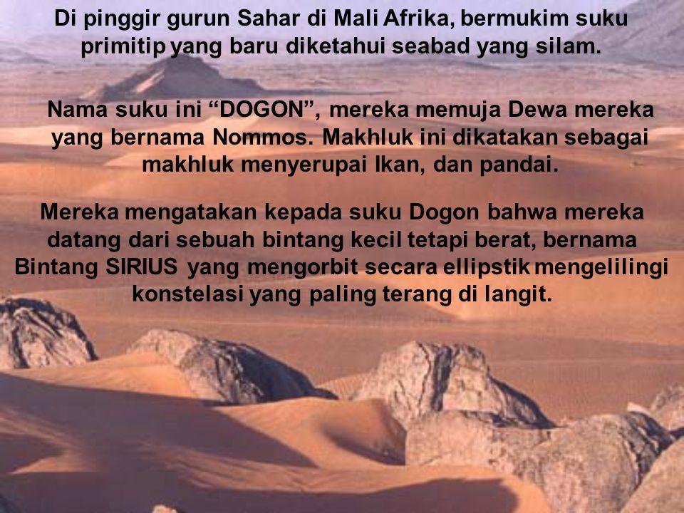 "Di pinggir gurun Sahar di Mali Afrika, bermukim suku primitip yang baru diketahui seabad yang silam. Nama suku ini ""DOGON"", mereka memuja Dewa mereka"