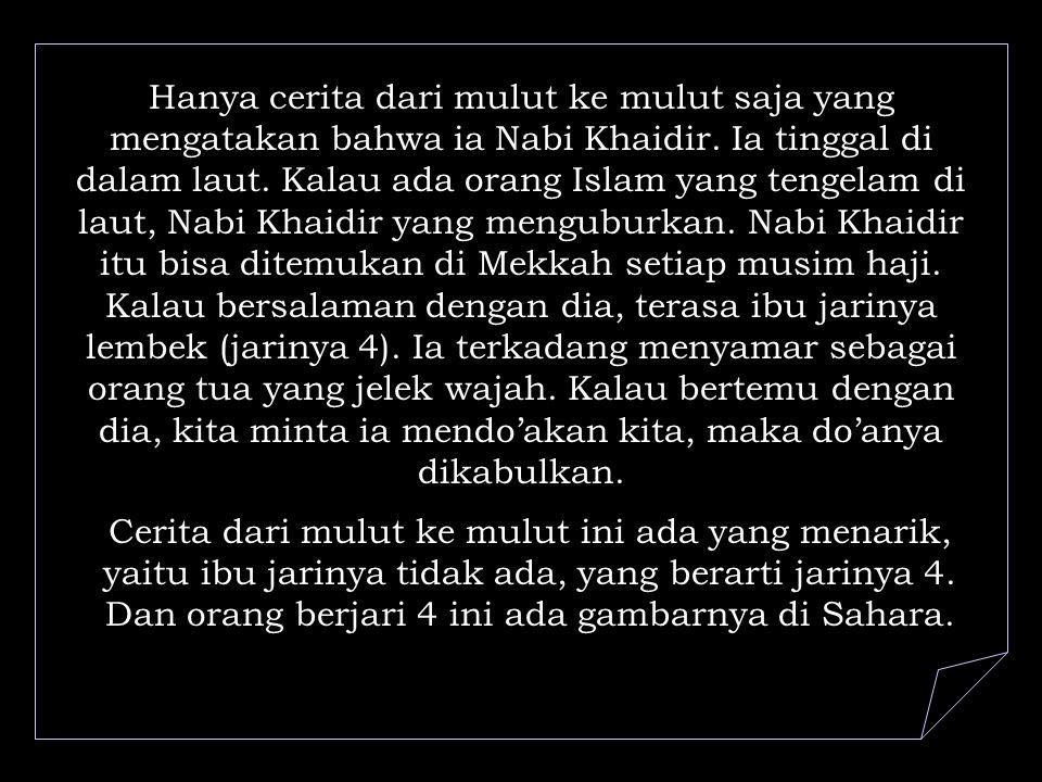Hanya cerita dari mulut ke mulut saja yang mengatakan bahwa ia Nabi Khaidir.