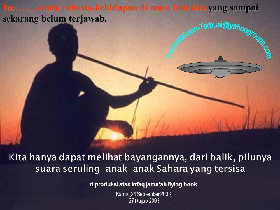 Kita hanya dapat melihat bayangannya, dari balik, pilunya suara seruling anak-anak Sahara yang tersisa diproduksi atas infaq jama'ah flying book Kamis,24 September 2003, 27 Rajjab 2003 Itu……, suatu rahasia-kehidupan di masa lalu kita yang sampai sekarang belum terjawab.