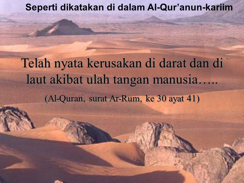 Telah nyata kerusakan di darat dan di laut akibat ulah tangan manusia….. (Al-Quran, surat Ar-Rum, ke 30 ayat 41) Telah nyata kerusakan di darat dan di